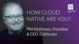 How cloud native are you? Phil McKinney, President & CEO, CableLabs